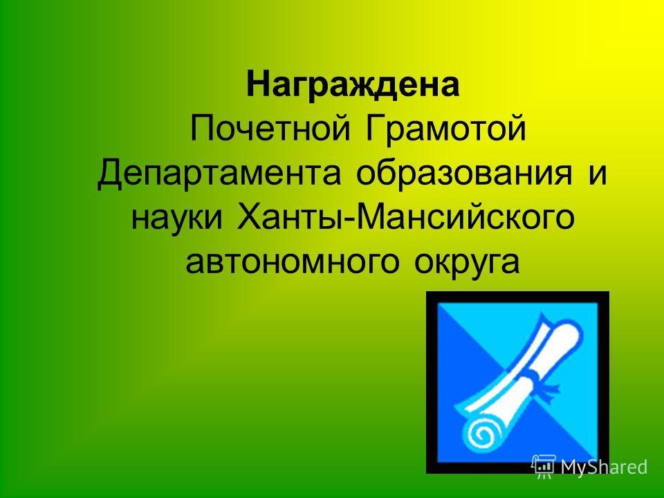 Награждена Почетной Грамотой Департамента образования и науки Ханты-Мансийского автономного округа