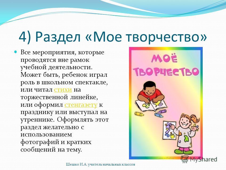 4) Раздел «Мое творчество» Все мероприятия, которые проводятся вне рамок учебной деятельности. Может быть, ребенок играл роль в школьном спектакле, или читал стихи на торжественной линейке, или оформил стенгазету к празднику или выступал на утреннике
