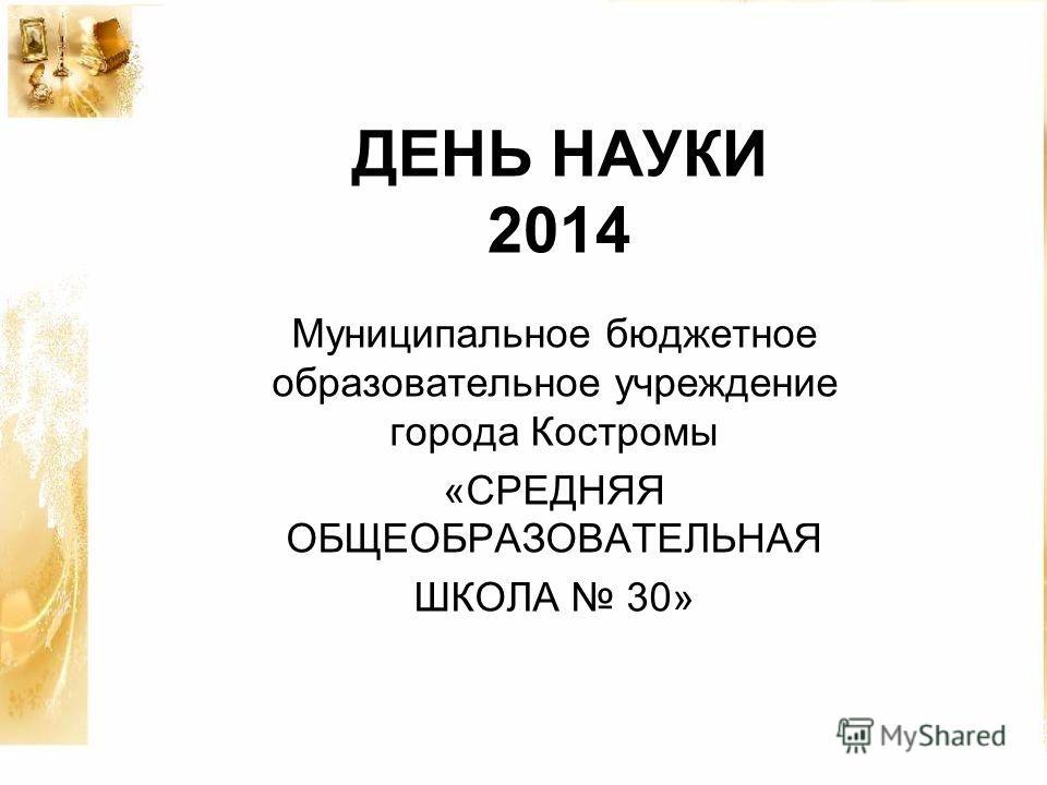 ДЕНЬ НАУКИ 2014 Муниципальное бюджетное образовательное учреждение города Костромы «СРЕДНЯЯ ОБЩЕОБРАЗОВАТЕЛЬНАЯ ШКОЛА 30»