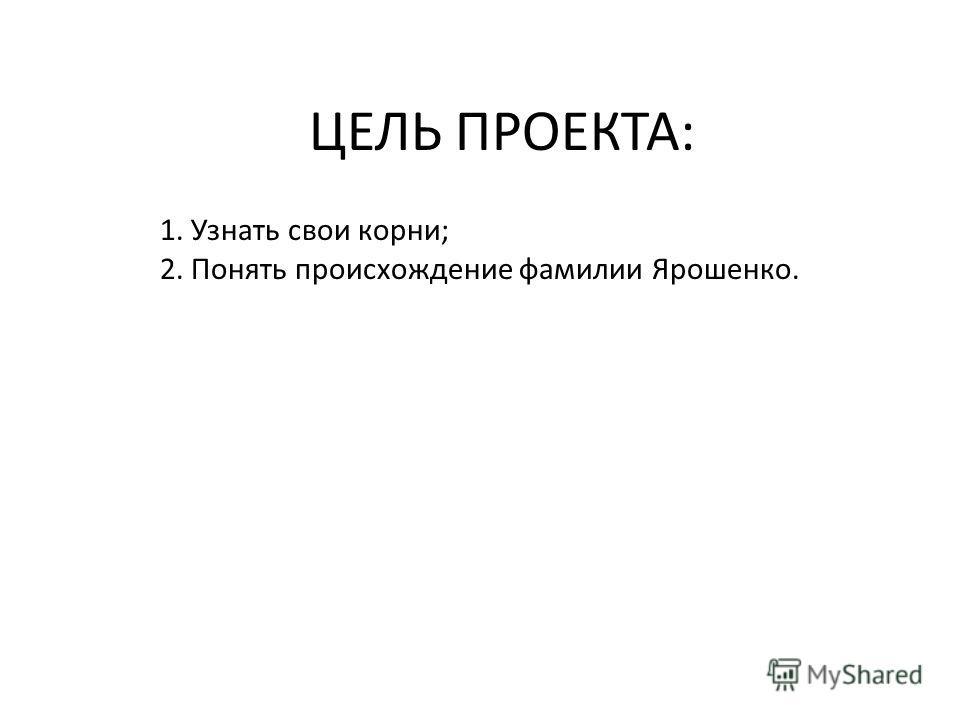 ЦЕЛЬ ПРОЕКТА: 1. Узнать свои корни; 2. Понять происхождение фамилии Ярошенко.