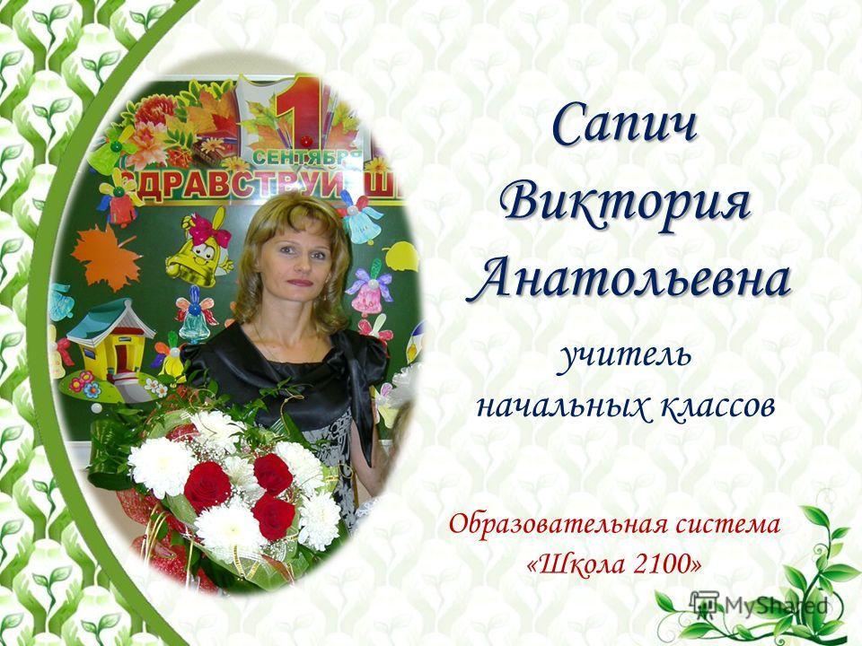 СапичВикторияАнатольевна учитель начальных классов Образовательная система «Школа 2100»