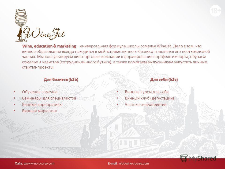 Wine, education & marketing Wine, education & marketing – универсальная формула школы сомелье WineJet. Дело в том, что винное образование всегда находится в мейнстриме винного бизнеса и является его неотъемлемой частью. Мы консультируем виноторговые