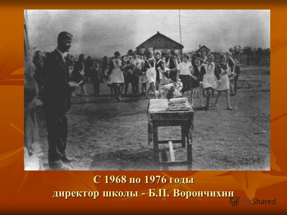 С 1968 по 1976 годы директор школы - Б.П. Ворончихин