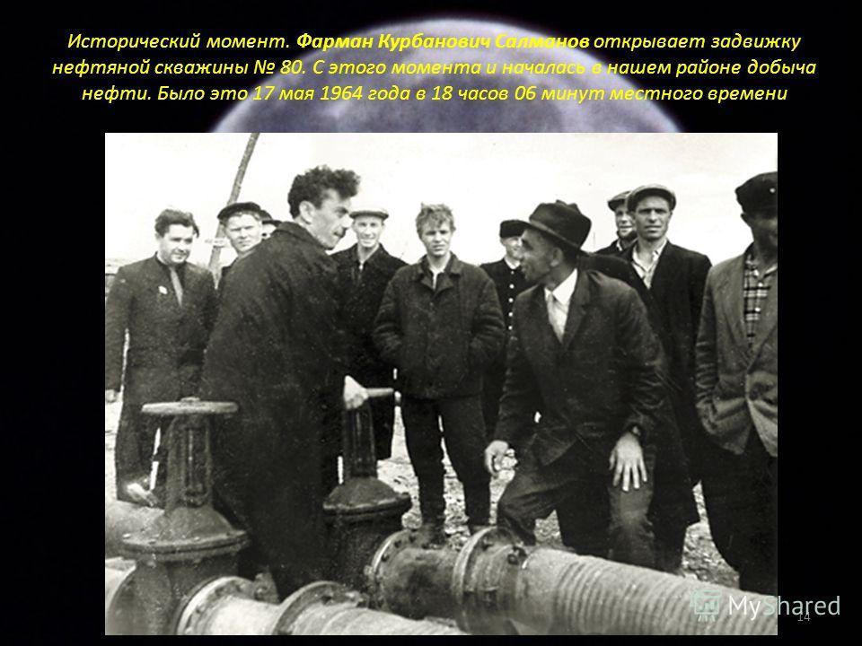 Исторический момент. Фарман Курбанович Салманов открывает задвижку нефтяной скважины 80. С этого момента и началась в нашем районе добыча нефти. Было это 17 мая 1964 года в 18 часов 06 минут местного времени 14