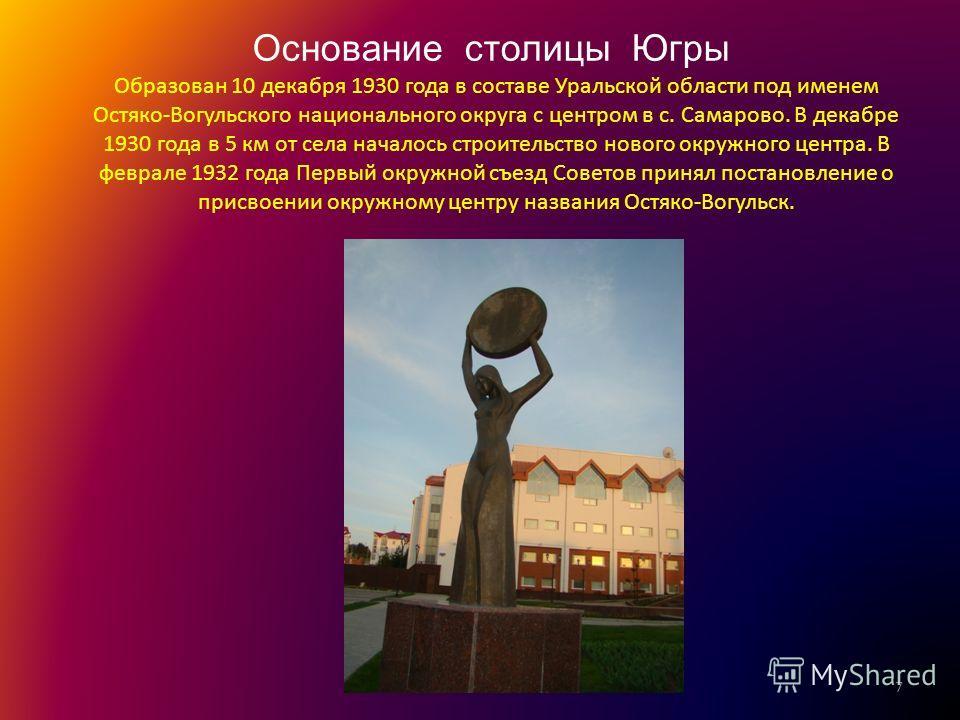 Образован 10 декабря 1930 года в составе Уральской области под именем Остяко-Вогульского национального округа с центром в с. Самарово. В декабре 1930 года в 5 км от села началось строительство нового окружного центра. В феврале 1932 года Первый окруж