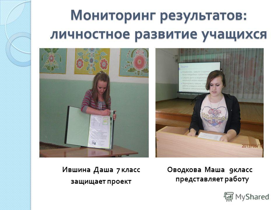 Мониторинг результатов : личностное развитие учащихся Ившина Даша 7 класс защищает проект Оводкова Маша 9 класс представляет работу