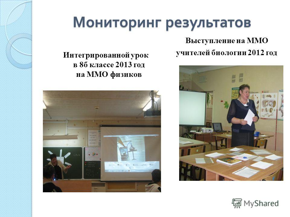 Мониторинг результатов Интегрированной урок в 8б классе 2013 год на ММО физиков Выступление на ММО учителей биологии 2012 год
