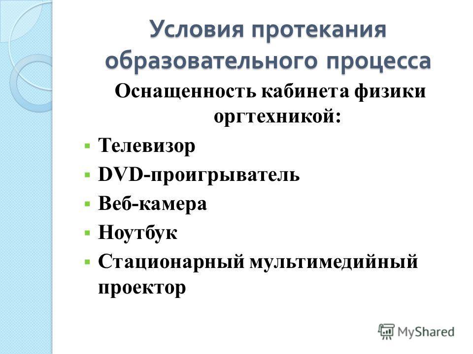Условия протекания образовательного процесса Оснащенность кабинета физики оргтехникой: Телевизор DVD-проигрыватель Веб-камера Ноутбук Стационарный мультимедийный проектор