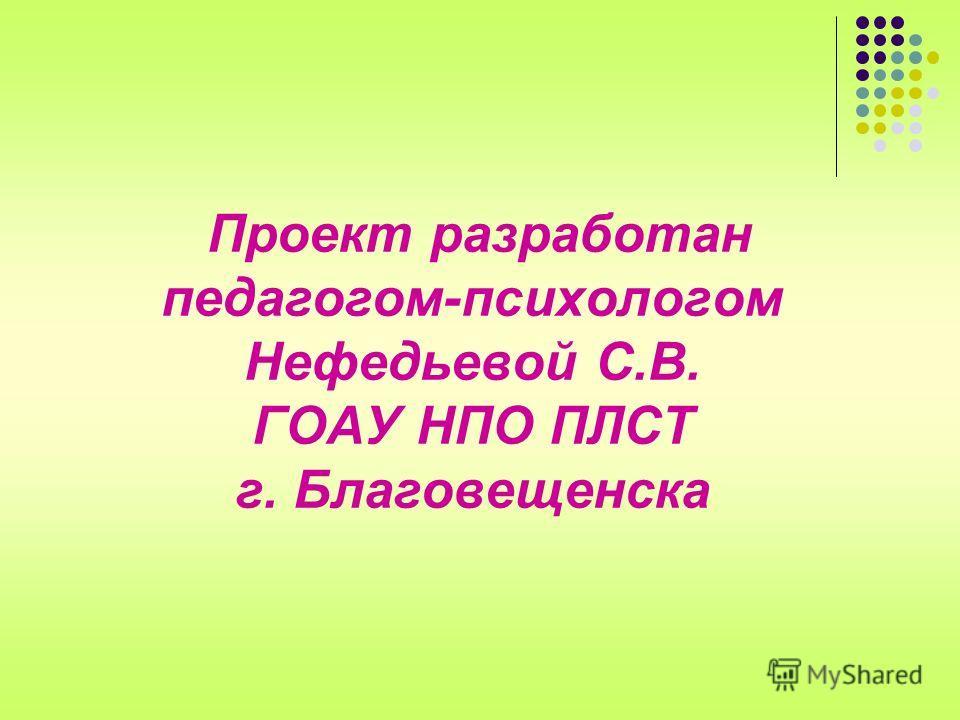 Проект разработан педагогом-психологом Нефедьевой С.В. ГОАУ НПО ПЛСТ г. Благовещенска