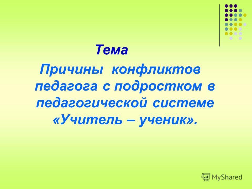 Тема Причины конфликтов педагога с подростком в педагогической системе «Учитель – ученик».