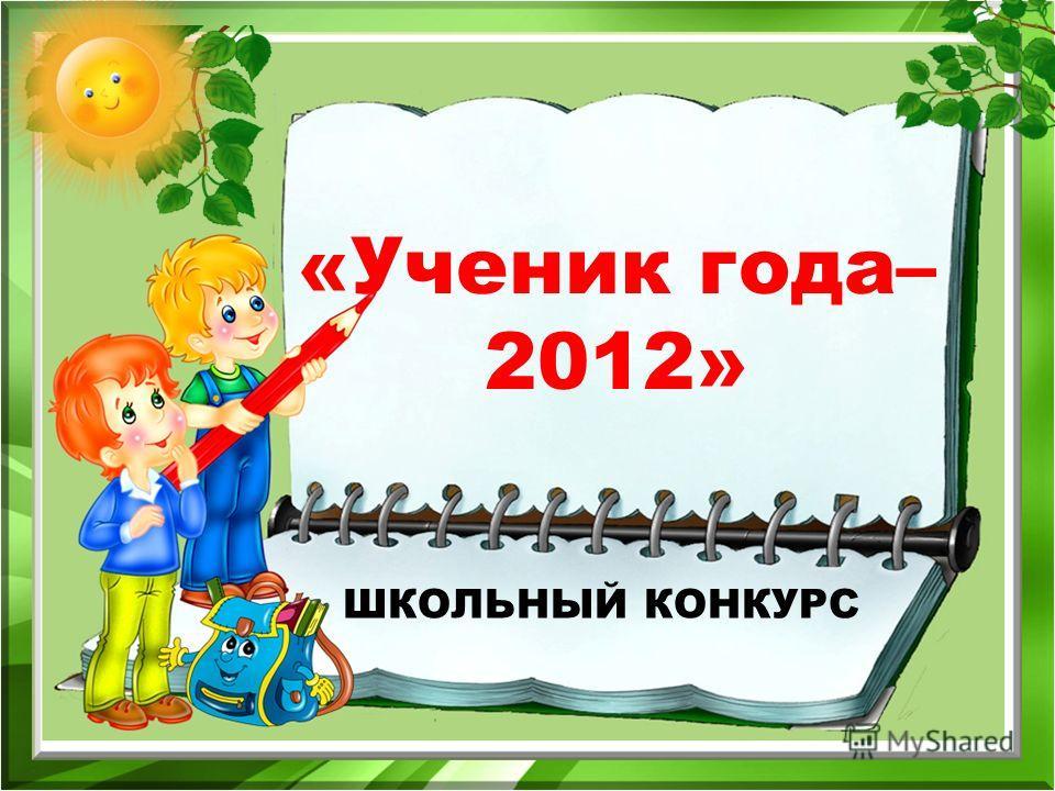 ШКОЛЬНЫЙ КОНКУРС «Ученик года– 2012»