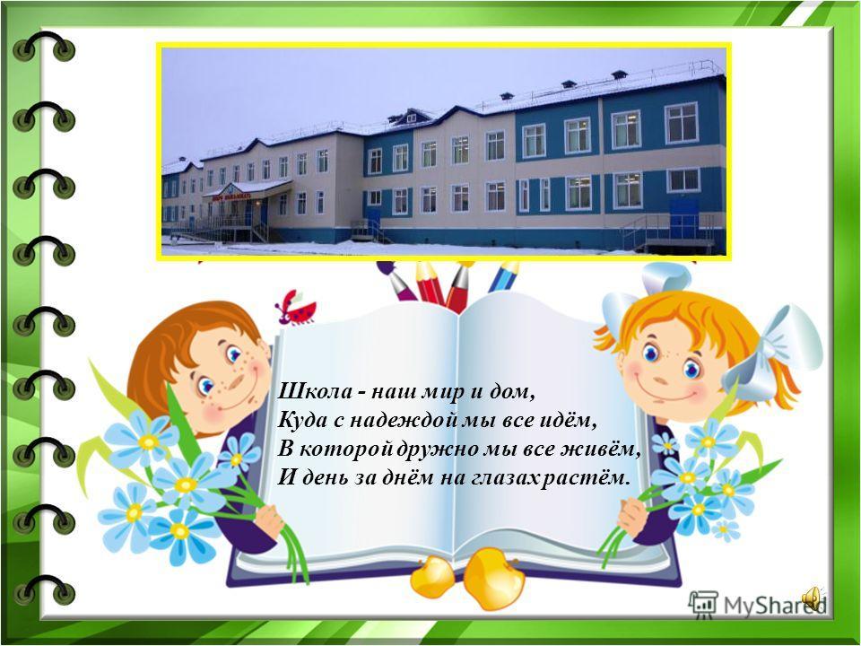 Школа - наш мир и дом, Куда с надеждой мы все идём, В которой дружно мы все живём, И день за днём на глазах растём.