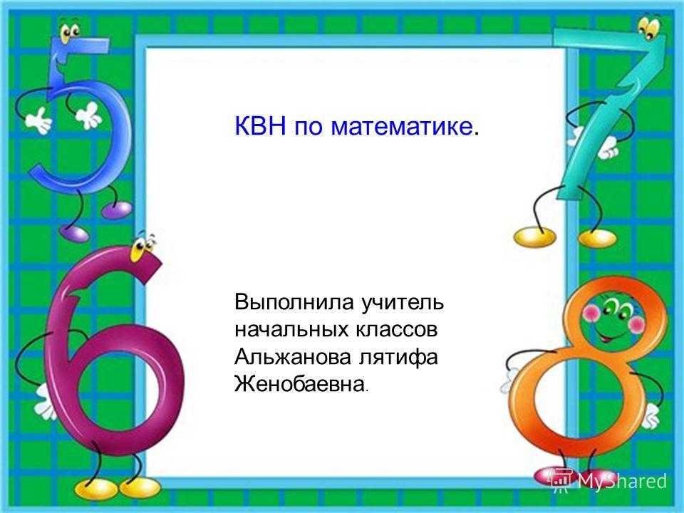 КВН по математике КВН по математике. Выполнила учитель начальных классов Альжанова лятифа Женобаевна.