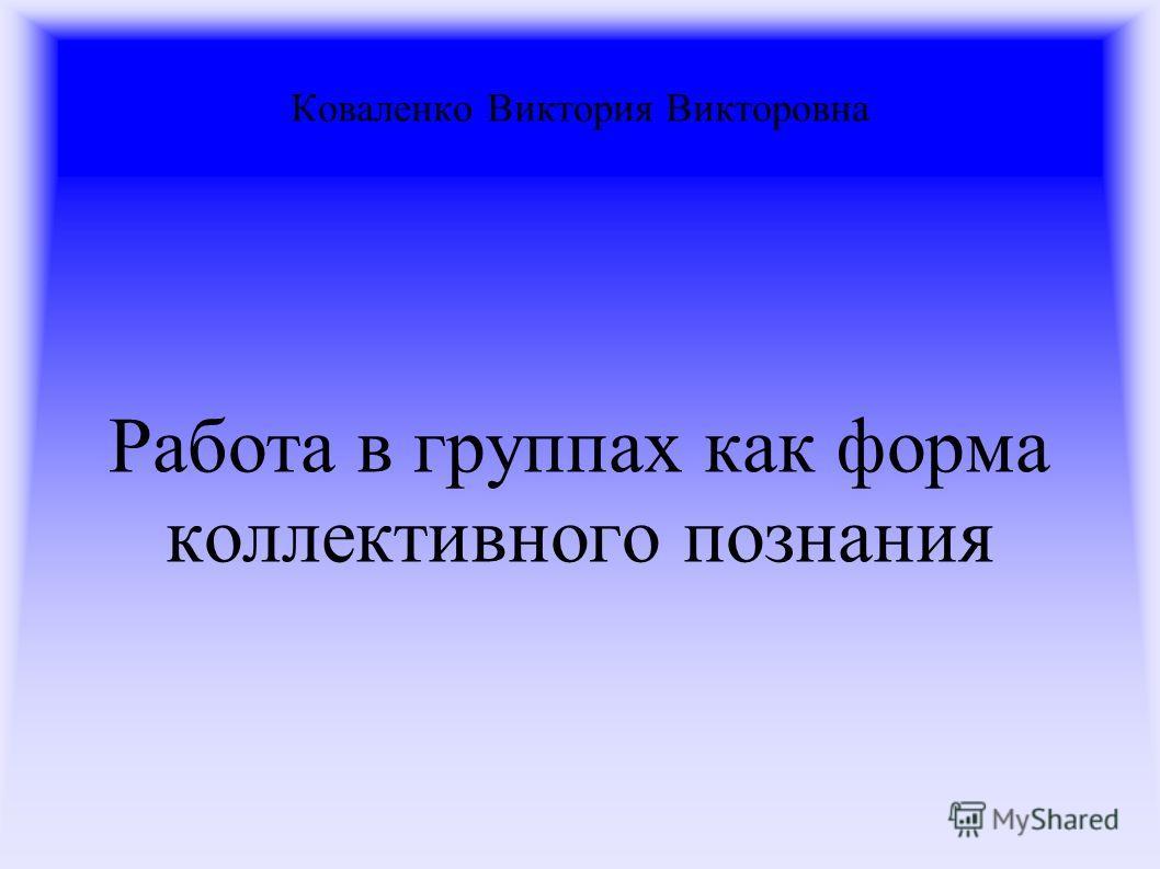 Коваленко Виктория Викторовна Работа в группах как форма коллективного познания