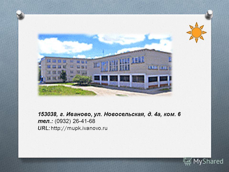 153038, г. Иваново, ул. Новосельская, д. 4 а, ком. 6 тел.: (0932) 26-41-68 URL: http://mupk.ivanovo.ru