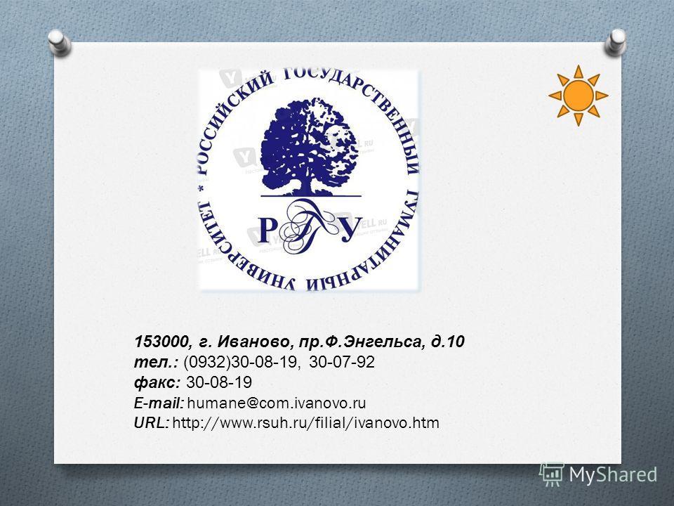 153000, г. Иваново, пр. Ф. Энгельса, д.10 тел.: (0932)30-08-19, 30-07-92 факс : 30-08-19 E-mail: humane@com.ivanovo.ru URL: http://www.rsuh.ru/filial/ivanovo.htm