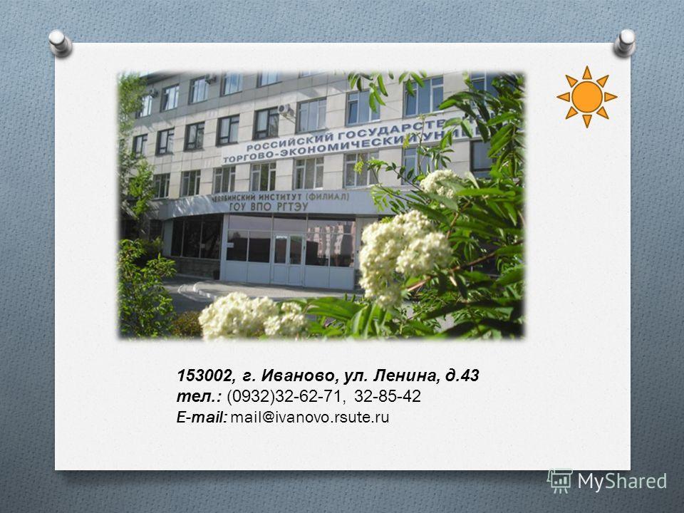 153002, г. Иваново, ул. Ленина, д.43 тел.: (0932)32-62-71, 32-85-42 E-mail: mail@ivanovo.rsute.ru