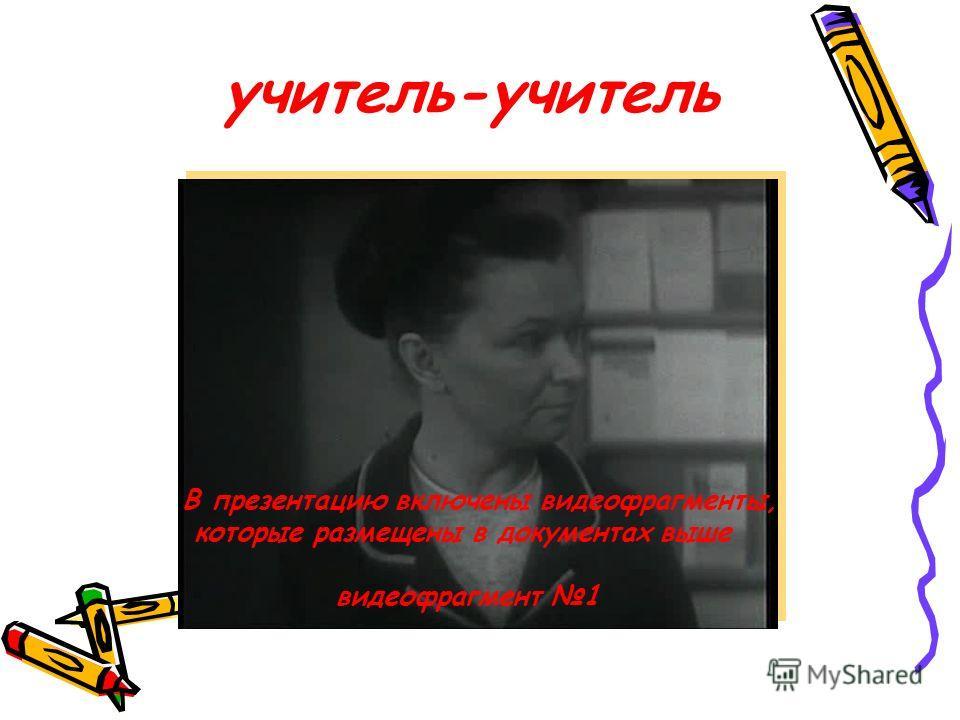 учитель-учитель В презентацию включены видеофрагменты, которые размещены в документах выше видеофрагмент 1
