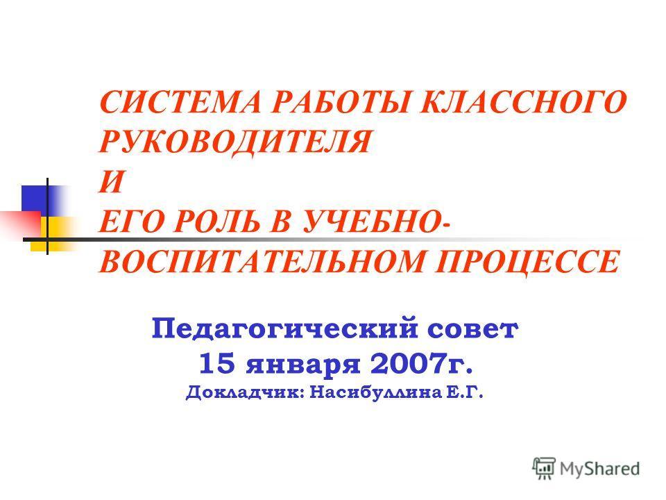 СИСТЕМА РАБОТЫ КЛАССНОГО РУКОВОДИТЕЛЯ И ЕГО РОЛЬ В УЧЕБНО - ВОСПИТАТЕЛЬНОМ ПРОЦЕССЕ Педагогический совет 15 января 2007г. Докладчик: Насибуллина Е.Г.