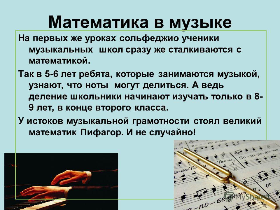 Математика в музыке На первых же уроках сольфеджио ученики музыкальных школ сразу же сталкиваются с математикой. Так в 5-6 лет ребята, которые занимаются музыкой, узнают, что ноты могут делиться. А ведь деление школьники начинают изучать только в 8-