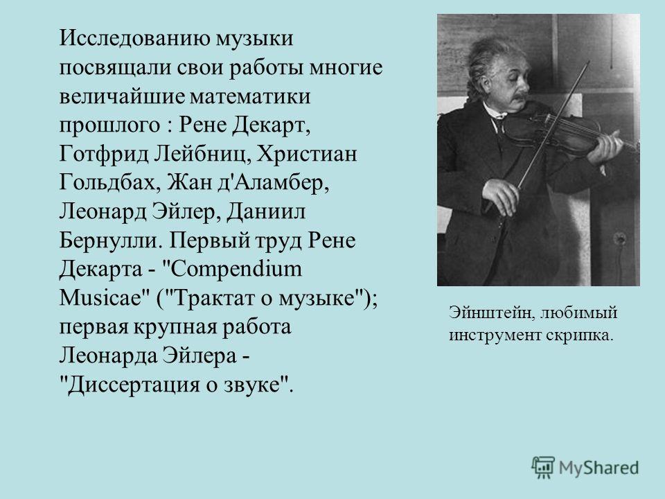 Исследованию музыки посвящали свои работы многие величайшие математики прошлого : Рене Декарт, Готфрид Лейбниц, Христиан Гольдбах, Жан д'Аламбер, Леонард Эйлер, Даниил Бернулли. Первый труд Рене Декарта -