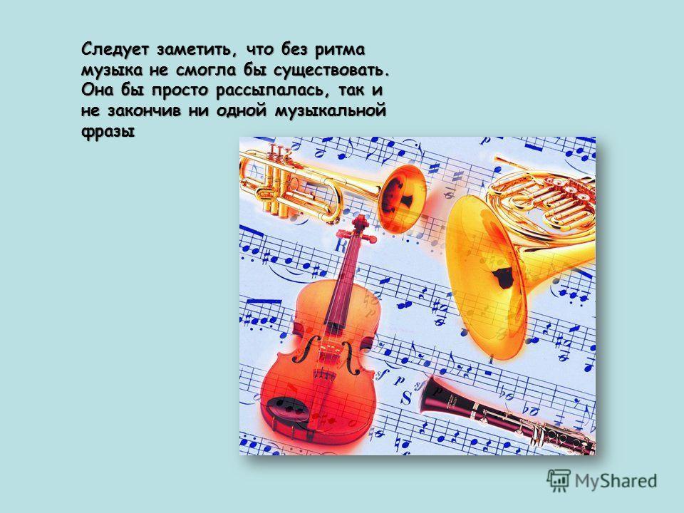 Следует заметить, что без ритма музыка не смогла бы существовать. Она бы просто рассыпалась, так и не закончив ни одной музыкальной фразы