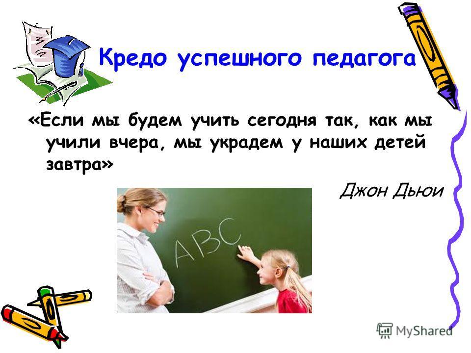 Кредо успешного педагога «Если мы будем учить сегодня так, как мы учили вчера, мы украдем у наших детей завтра» Джон Дьюи