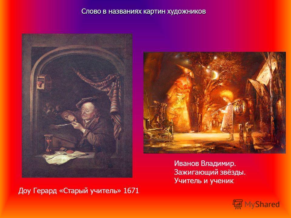 Слово в названиях картин художников Доу Герард «Старый учитель» 1671 Иванов Владимир. Зажигающий звёзды. Учитель и ученик