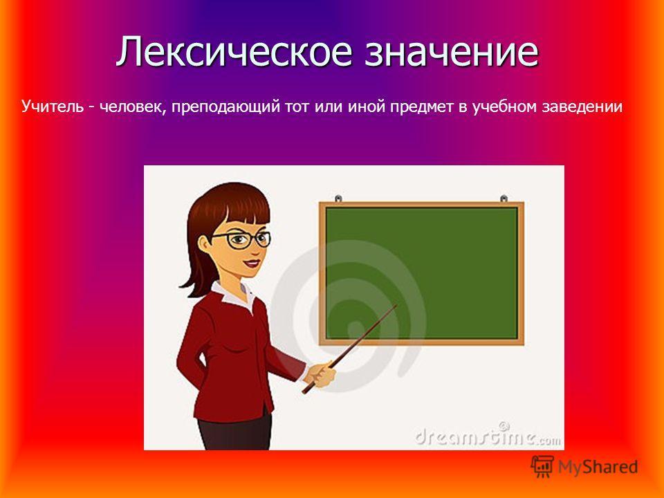 Лексическое значение Учитель - человек, преподающий тот или иной предмет в учебном заведении