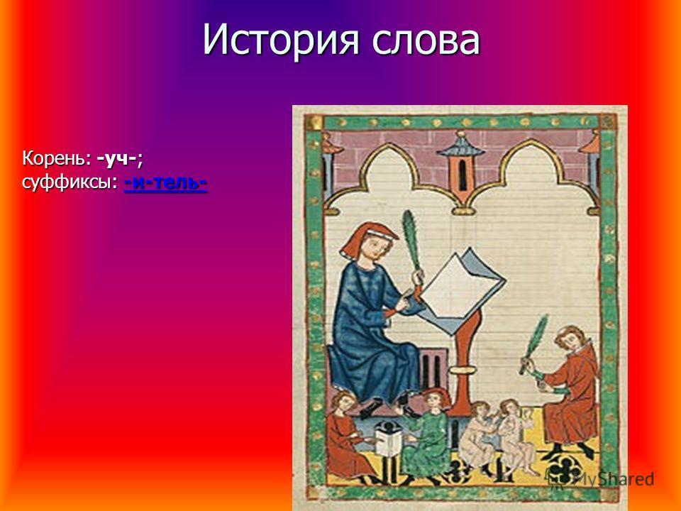 История слова Корень: -уч-; суффиксы: -и-тель- -и-тель--и-тель-