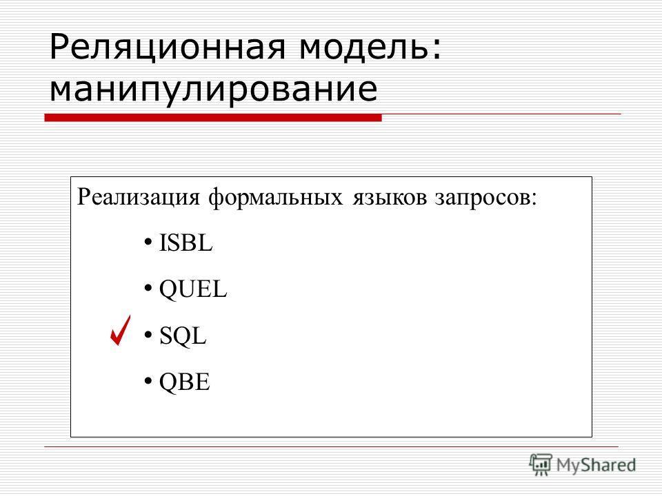 Реализация формальных языков запросов: ISBL QUEL SQL QBE Реляционная модель: манипулирование