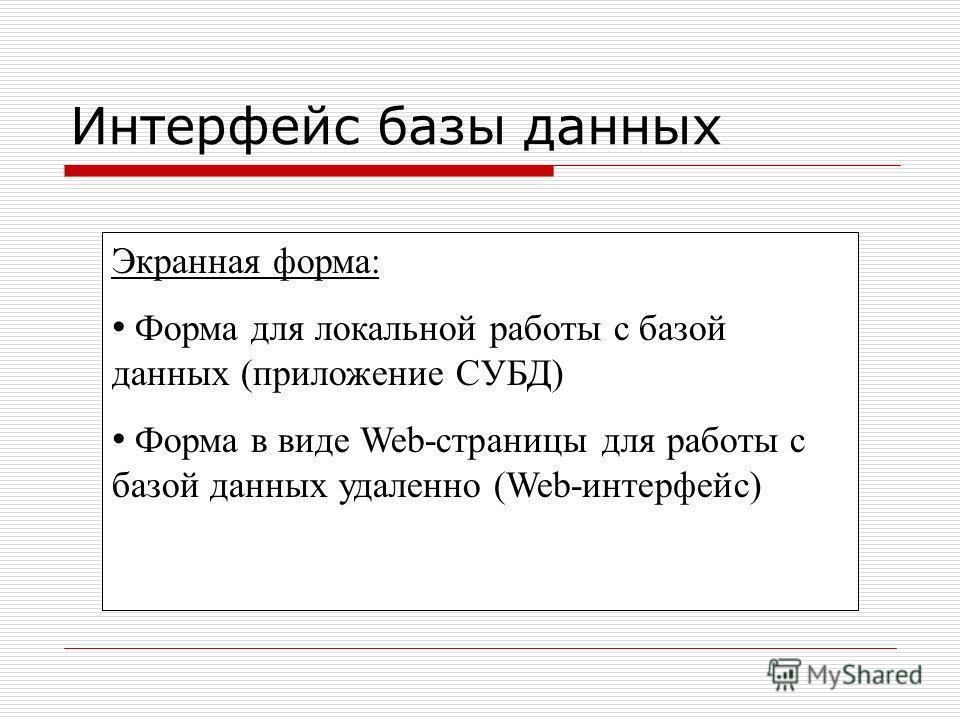 Интерфейс базы данных Экранная форма: Форма для локальной работы с базой данных (приложение СУБД) Форма в виде Web-страницы для работы с базой данных удаленно (Web-интерфейс)
