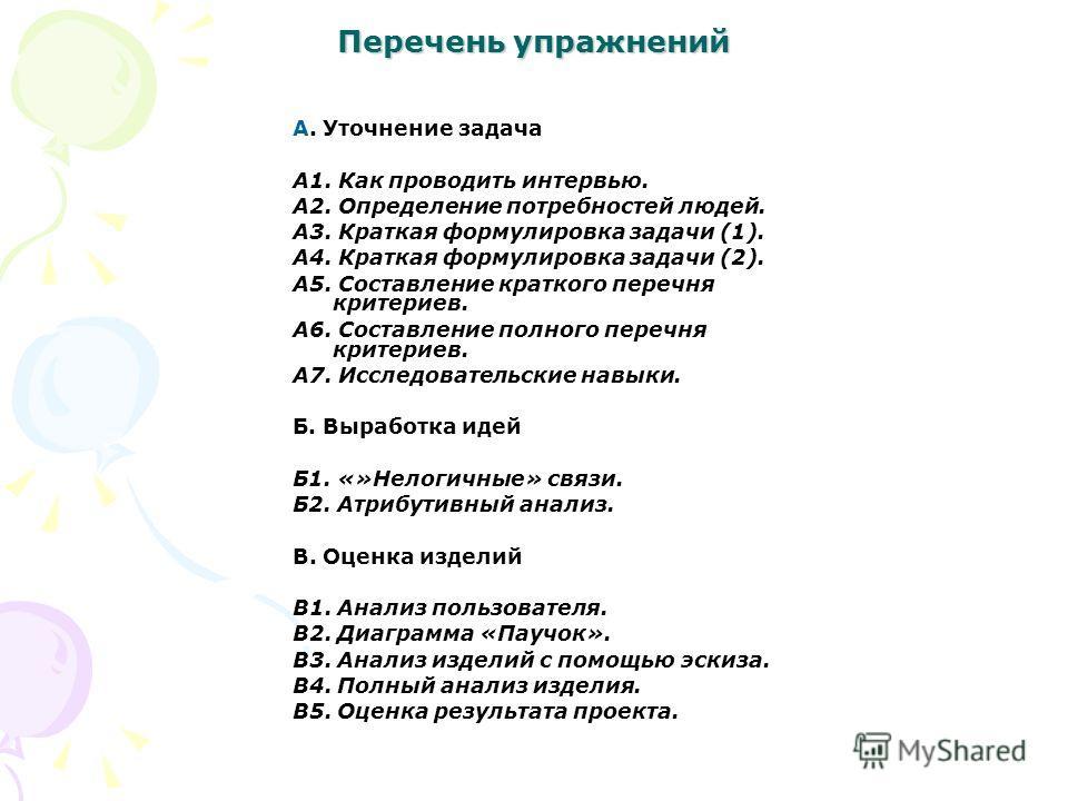 Перечень упражнений А. Уточнение задача А1. Как проводить интервью. А2. Определение потребностей людей. А3. Краткая формулировка задачи (1). А4. Краткая формулировка задачи (2). А5. Составление краткого перечня критериев. А6. Составление полного пере