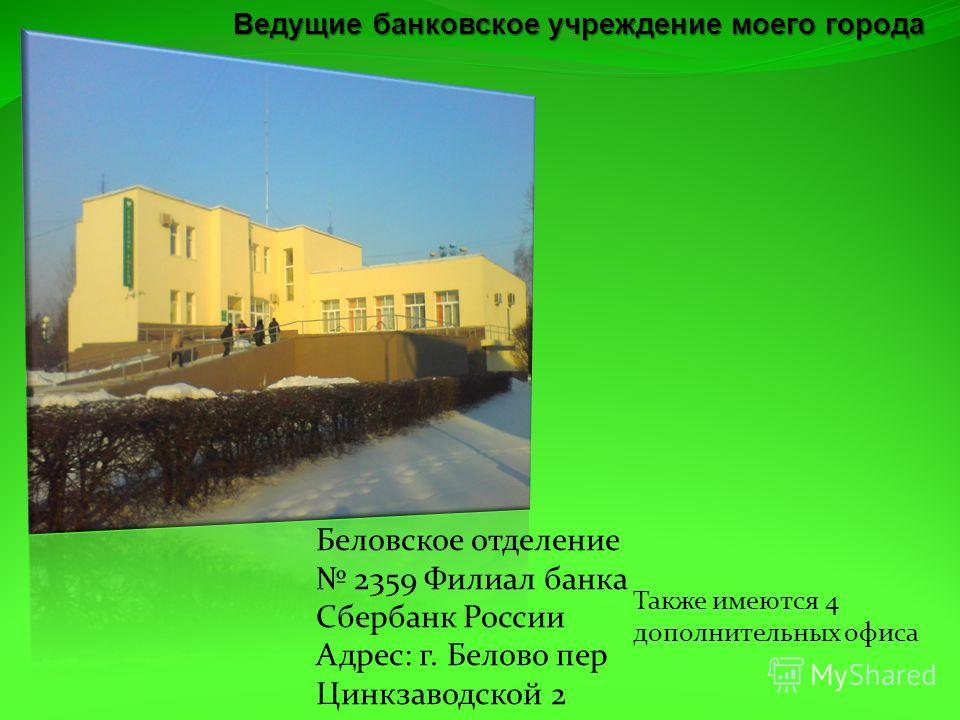 Беловское отделение 2359 Филиал банка Сбербанк России Адрес: г. Белово пер Цинкзаводской 2 Также имеются 4 дополнительных офиса Ведущие банковское учреждение моего города