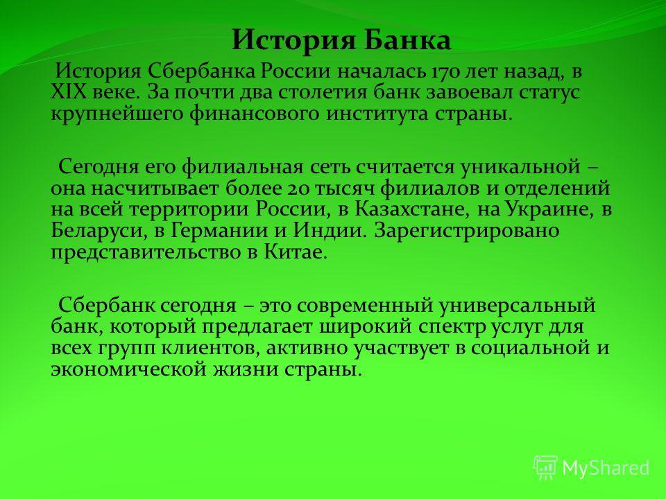 История Банка История Сбербанка России началась 170 лет назад, в XIX веке. За почти два столетия банк завоевал статус крупнейшего финансового института страны. Сегодня его филиальная сеть считается уникальной – она насчитывает более 20 тысяч филиалов