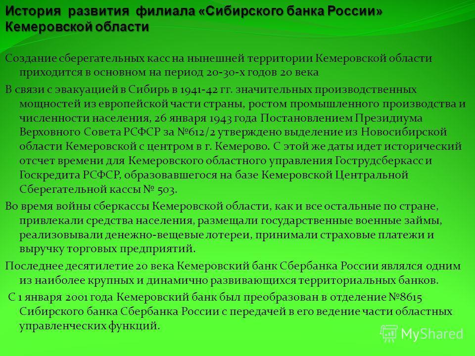 Создание сберегательных касс на нынешней территории Кемеровской области приходится в основном на период 20-30-х годов 20 века В связи с эвакуацией в Сибирь в 1941-42 гг. значительных производственных мощностей из европейской части страны, ростом пром