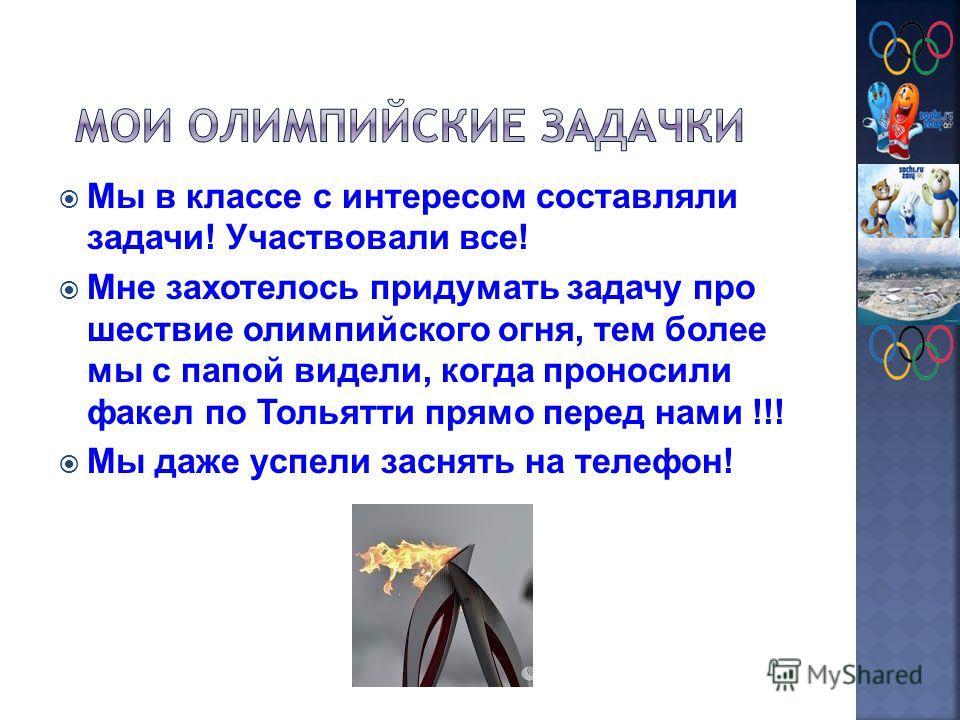 Мы в классе с интересом составляли задачи! Участвовали все! Мне захотелось придумать задачу про шествие олимпийского огня, тем более мы с папой видели, когда проносили факел по Тольятти прямо перед нами !!! Мы даже успели заснять на телефон!