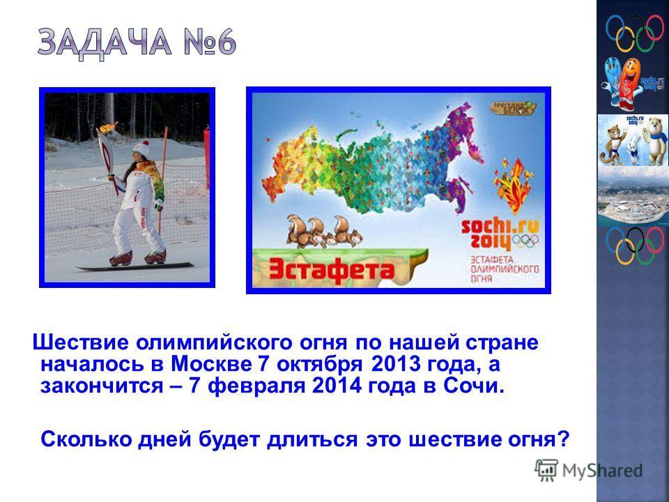 Шествие олимпийского огня по нашей стране началось в Москве 7 октября 2013 года, а закончится – 7 февраля 2014 года в Сочи. Сколько дней будет длиться это шествие огня?