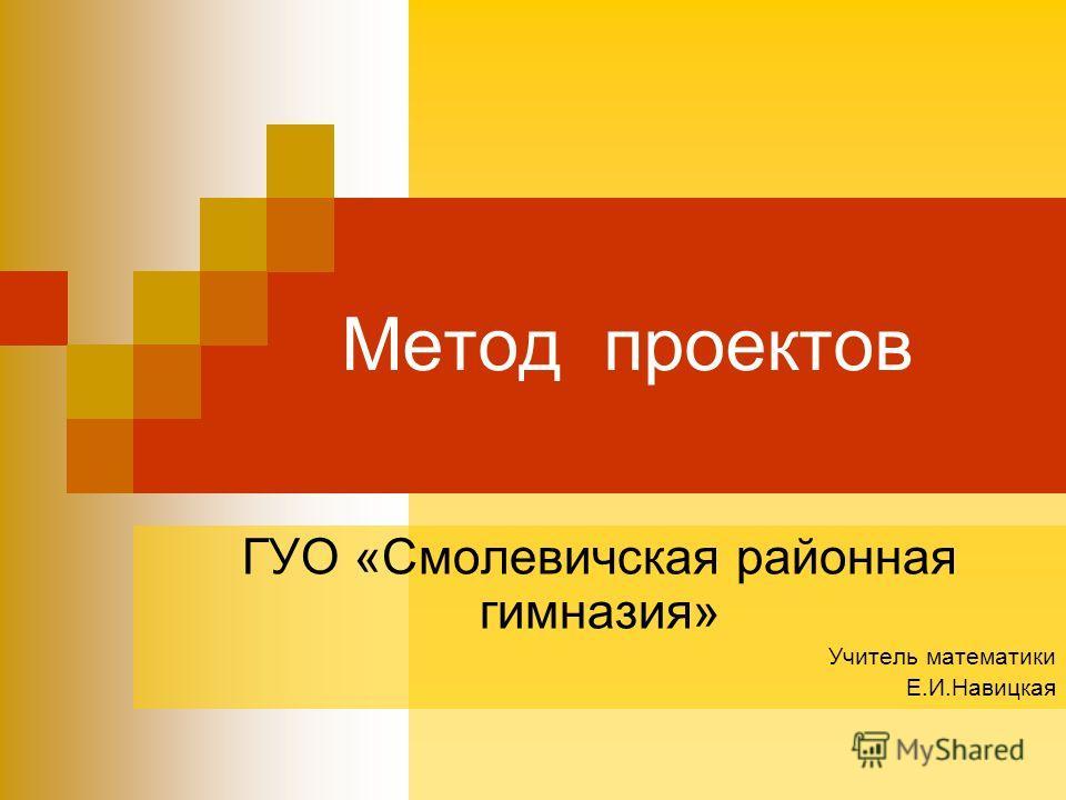 Метод проектов ГУО «Смолевичская районная гимназия» Учитель математики Е.И.Навицкая
