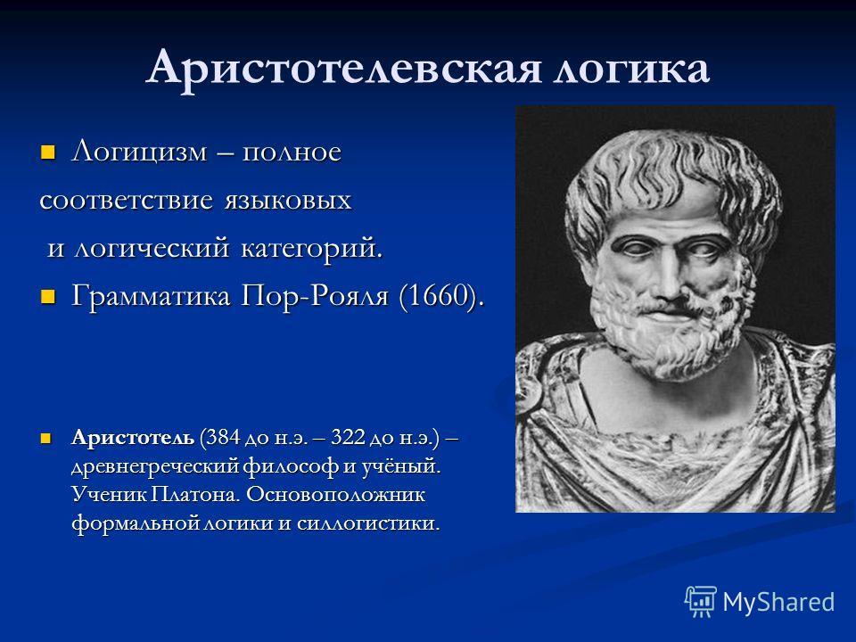 Аристотелевская логика Логицизм – полное Логицизм – полное соответствие языковых и логический категорий. и логический категорий. Грамматика Пор-Рояля (1660). Грамматика Пор-Рояля (1660). Аристотель (384 до н.э. – 322 до н.э.) – древнегреческий филосо
