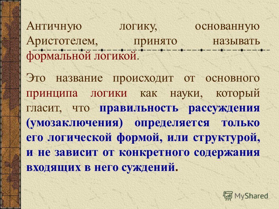 Античную логику, основанную Аристотелем, принято называть формальной логикой. Это название происходит от основного принципа логики как науки, который гласит, что правильность рассуждения (умозаключения) определяется только его логической формой, или
