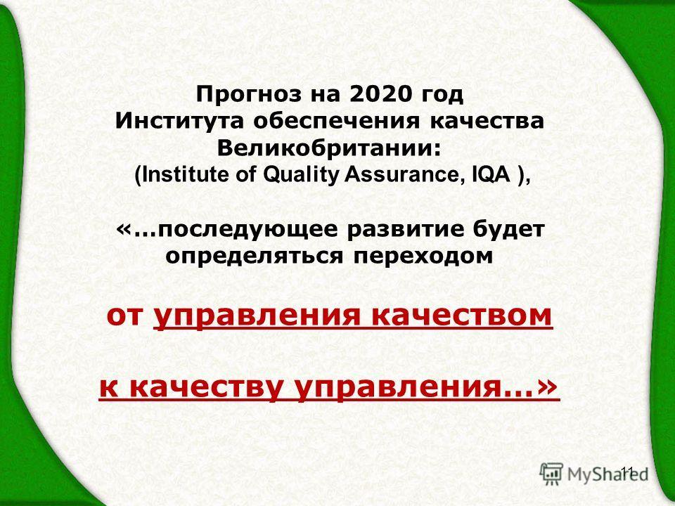 11 Прогноз на 2020 год Института обеспечения качества Великобритании: (Institute of Quality Assurance, IQA ), (Institute of Quality Assurance, IQA ), «…последующее развитие будет определяться переходом от управления качеством к качеству управления…»