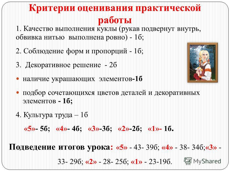 Критерии оценивания практической работы 1. Качество выполнения куклы (рукав подвернут внутрь, обвивка нитью выполнена ровно) - 1б; 2. Соблюдение форм и пропорций - 1б; 3. Декоративное решение - 2б наличие украшающих элементов-1б подбор сочетающихся ц