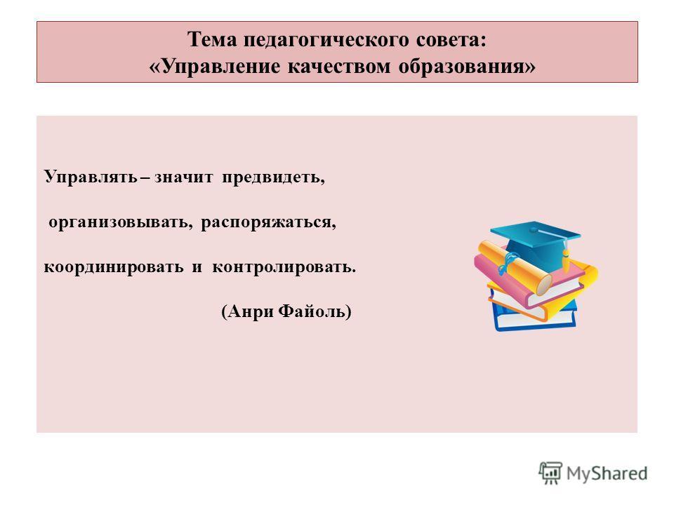 Тема педагогического совета: «Управление качеством образования» Управлять – значит предвидеть, организовывать, распоряжаться, координировать и контролировать. (Анри Файоль)