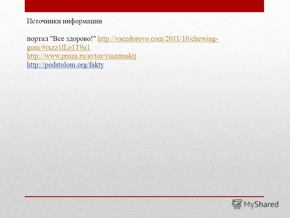Источники информации портал Все здорово! http://vsezdorovo.com/2011/10/chewing- gum/#ixzz1lLo1T9a1http://vsezdorovo.com/2011/10/chewing- gum/#ixzz1lLo1T9a1 http://www.proza.ru/avtor/viazemskij http://podstolom.org/fakty