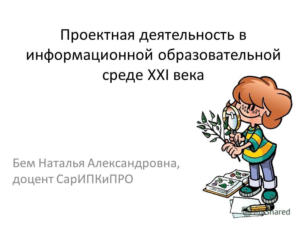 Проектная деятельность в информационной образовательной среде XXI века Бем Наталья Александровна, доцент СарИПКиПРО
