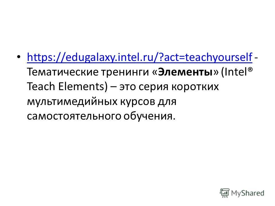 https://edugalaxy.intel.ru/?act=teachyourself - Тематические тренинги «Элементы» (Intel® Teach Elements) – это серия коротких мультимедийных курсов для самостоятельного обучения. https://edugalaxy.intel.ru/?act=teachyourself