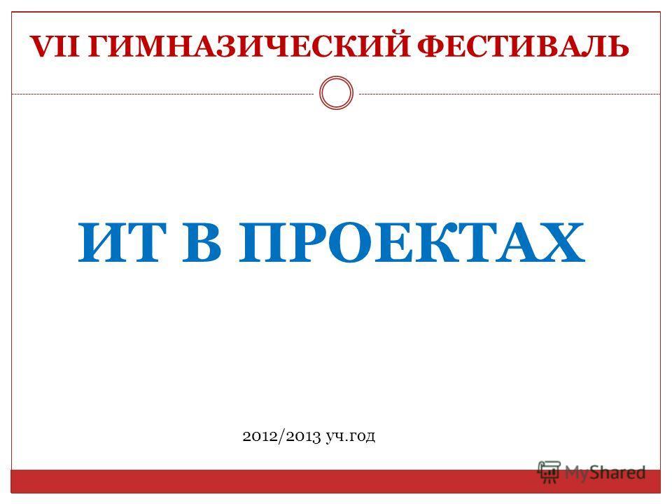 VII ГИМНАЗИЧЕСКИЙ ФЕСТИВАЛЬ ИТ В ПРОЕКТАХ 2012/2013 уч.год
