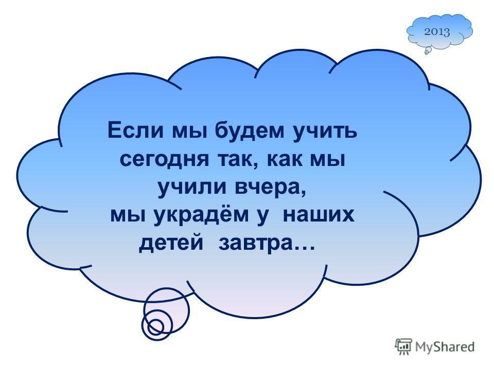 Если мы будем учить сегодня так, как мы учили вчера, мы украдём у наших детей завтра… 2013
