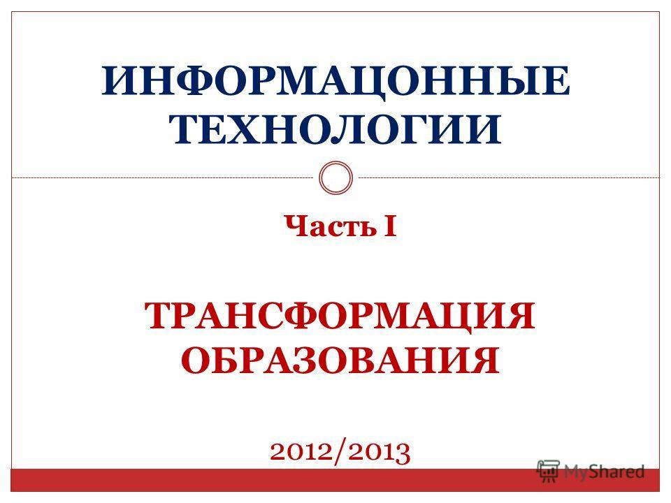 ИНФОРМАЦОННЫЕ ТЕХНОЛОГИИ Часть I ТРАНСФОРМАЦИЯ ОБРАЗОВАНИЯ 2012/2013